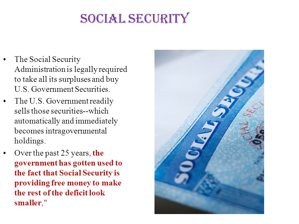 Social Security The Social Security Administration is legally required to take all its surpluses and buy U.S.
