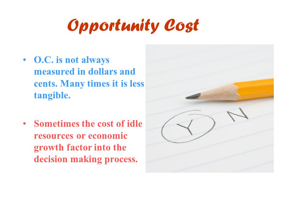 Opportunity Cost O.C. is not always measured in dollars and cents. Many times it is less tangible. Sometimes the cost of idle resources or economic gr