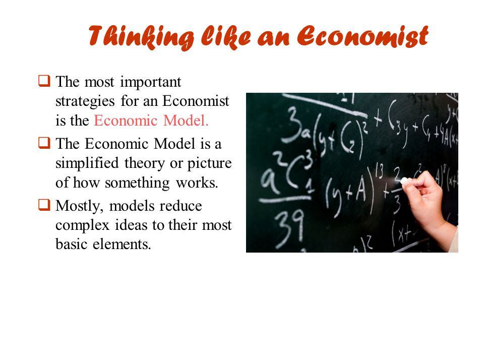 Thinking like an Economist  The most important strategies for an Economist is the Economic Model.  The Economic Model is a simplified theory or pict