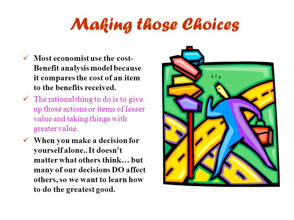Making those Choices Most economist use the cost- Benefit analysis model because it compares the cost of an item to the benefits received. The rationa