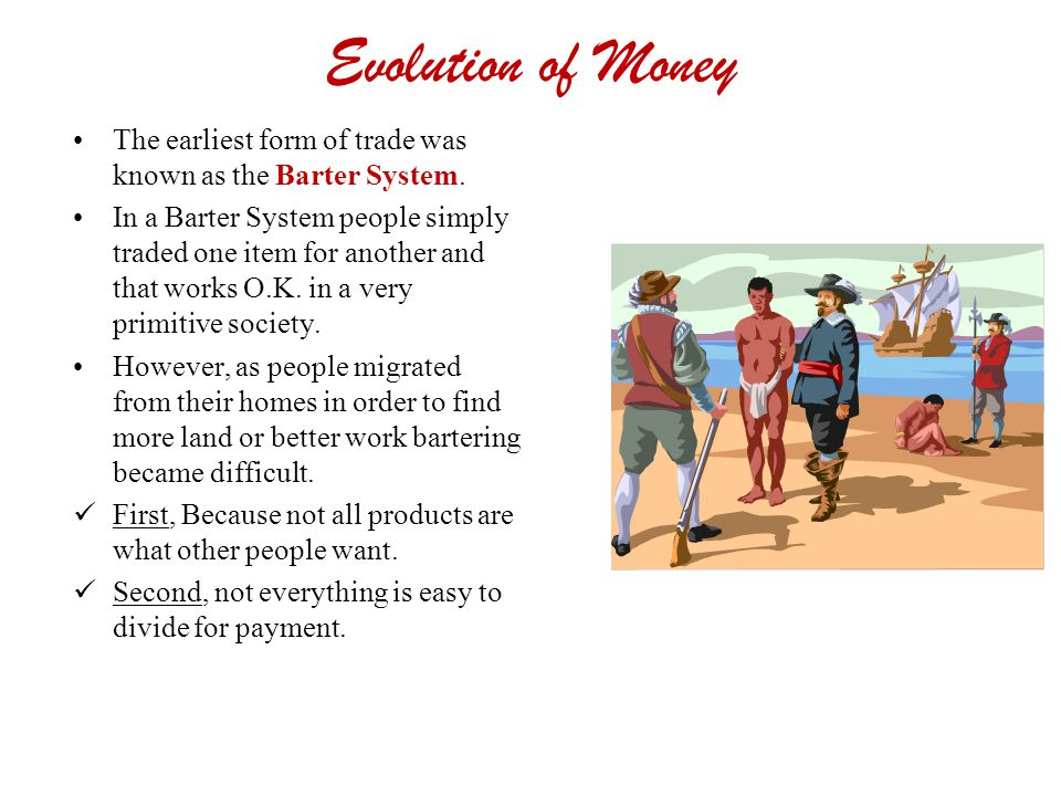 Evolution of Money The earliest form of trade was known as the Barter System. In a Barter System people simply traded one item for another and that wo