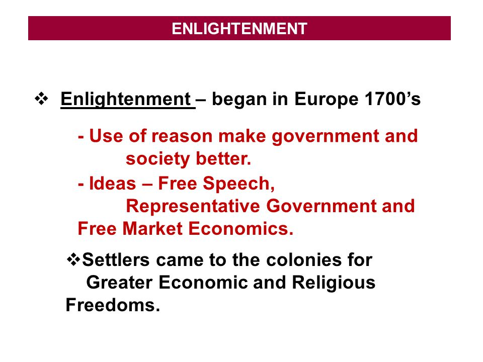 ENLIGHTENMENT  Enlightenment – began in Europe 1700's - Use of reason make government and society better. - Ideas – Free Speech, Representative Gover