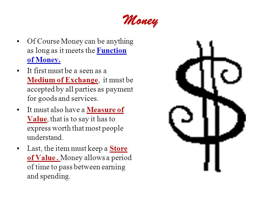 Money Of Course Money can be anything as long as it meets the Function of Money. It first must be a seen as a Medium of Exchange, it must be accepted