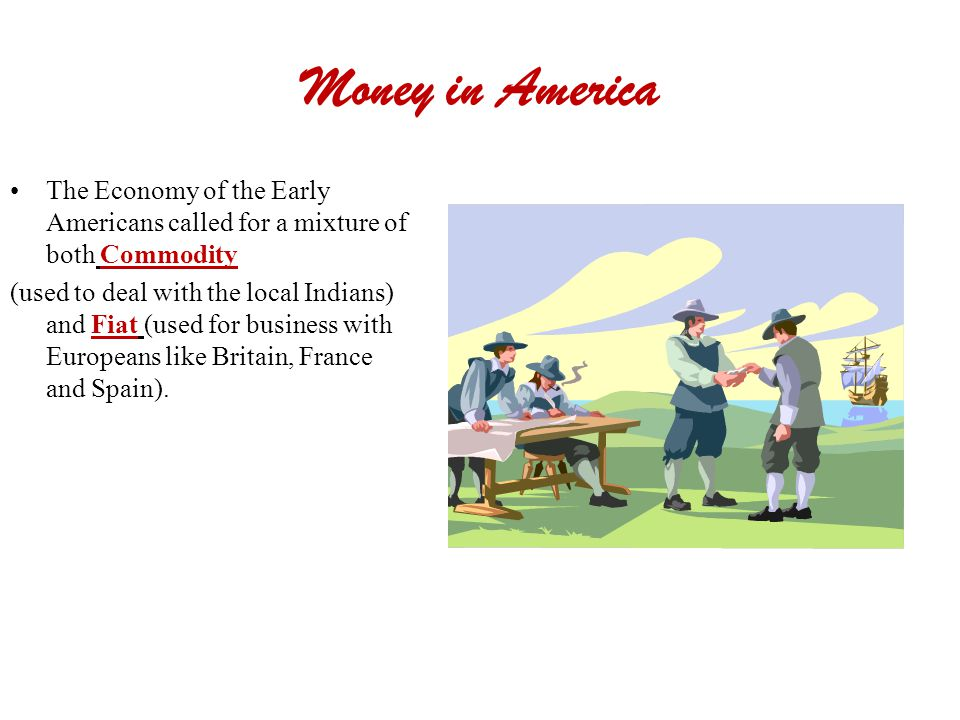 Money in America The Economy of the Early Americans called for a mixture of both Commodity (used to deal with the local Indians) and Fiat (used for bu