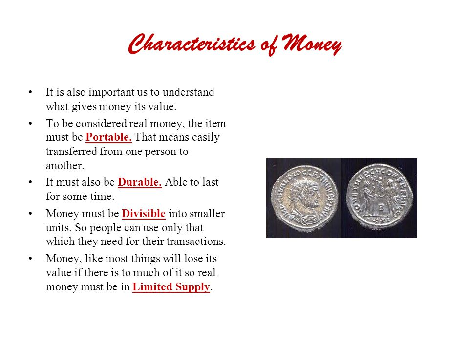 Characteristics of Money It is also important us to understand what gives money its value.