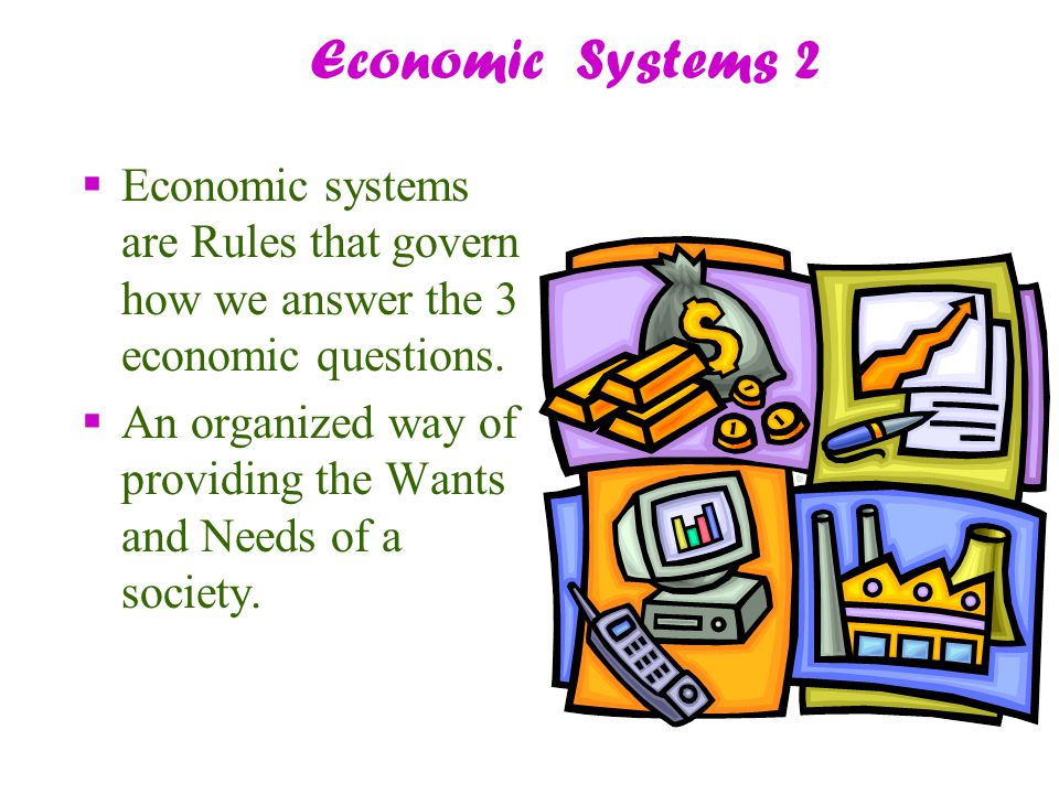 Economic Systems 2  Economic systems are Rules that govern how we answer the 3 economic questions.  An organized way of providing the Wants and Need