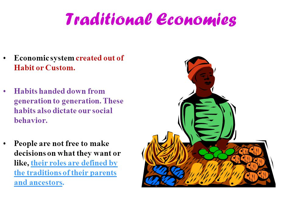 Traditional Economies Economic system created out of Habit or Custom. Habits handed down from generation to generation. These habits also dictate our