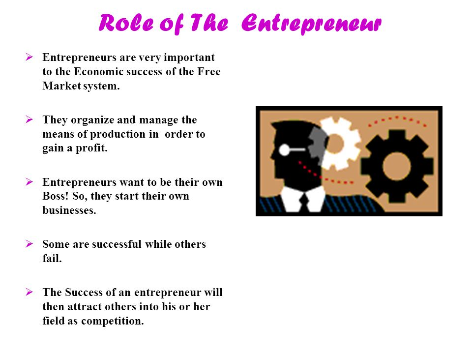 Role of The Entrepreneur  Entrepreneurs are very important to the Economic success of the Free Market system.  They organize and manage the means of