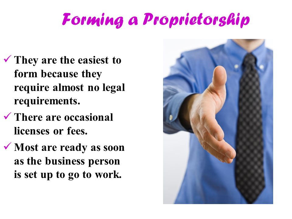 Forming a Proprietorship They are the easiest to form because they require almost no legal requirements. There are occasional licenses or fees. Most a