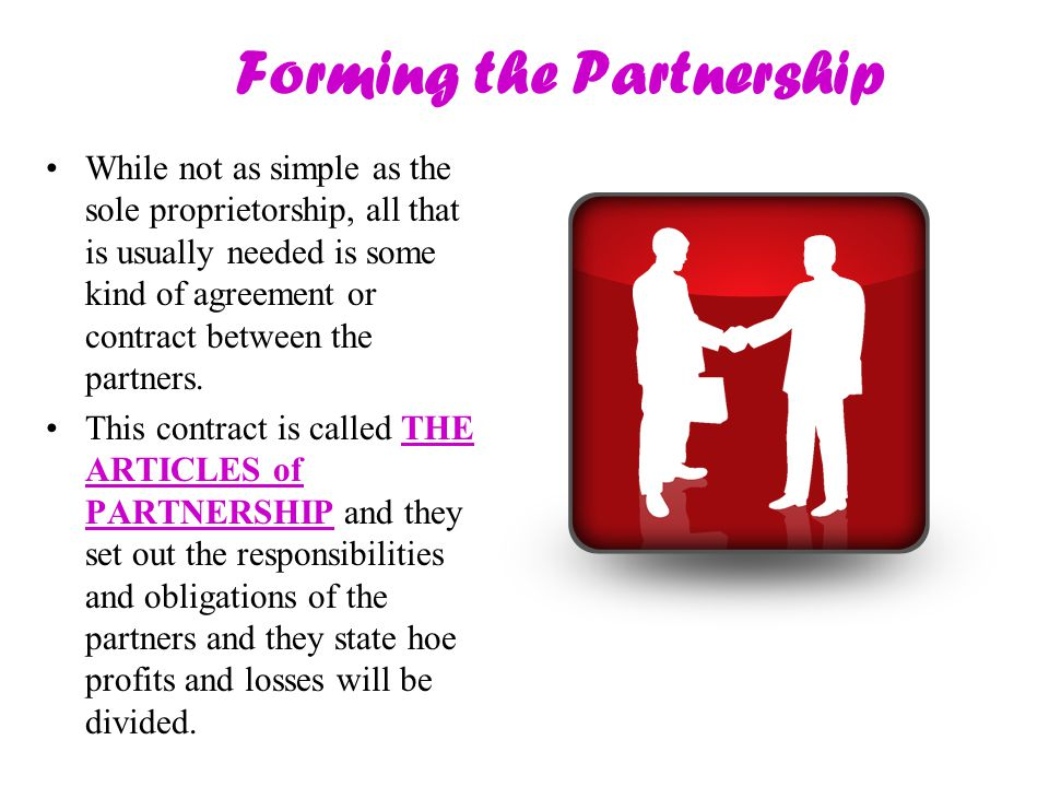 Forming the Partnership While not as simple as the sole proprietorship, all that is usually needed is some kind of agreement or contract between the p