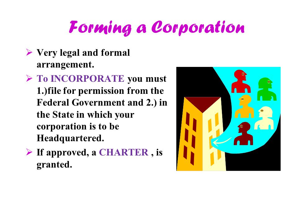 Forming a Corporation  Very legal and formal arrangement.  To INCORPORATE you must 1.)file for permission from the Federal Government and 2.) in the