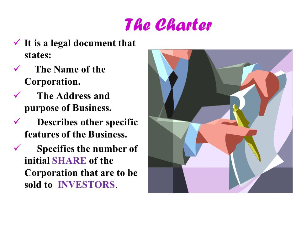 The Charter I t is a legal document that states: T he Name of the Corporation. T he Address and purpose of Business. D escribes other specific feature