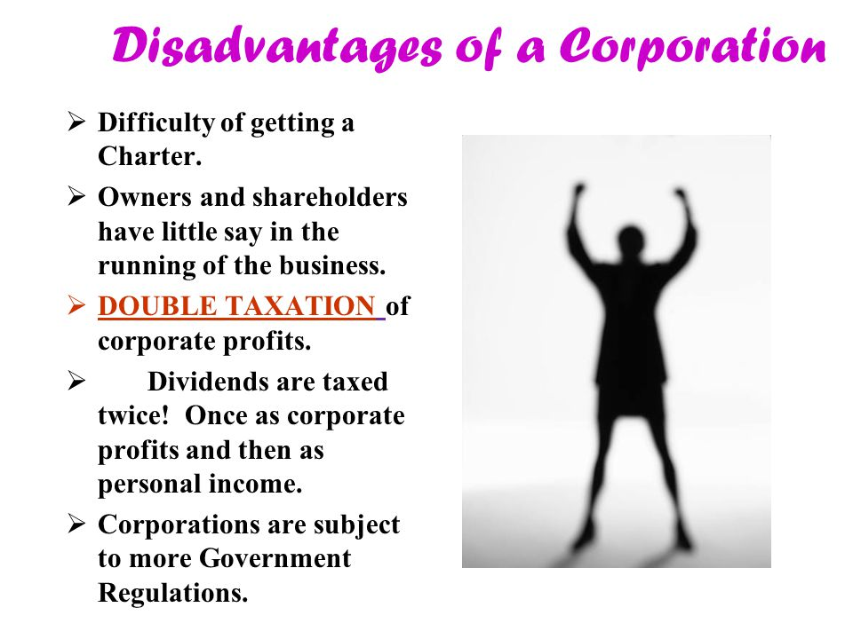 Disadvantages of a Corporation  Difficulty of getting a Charter.  Owners and shareholders have little say in the running of the business.  DOUBLE T