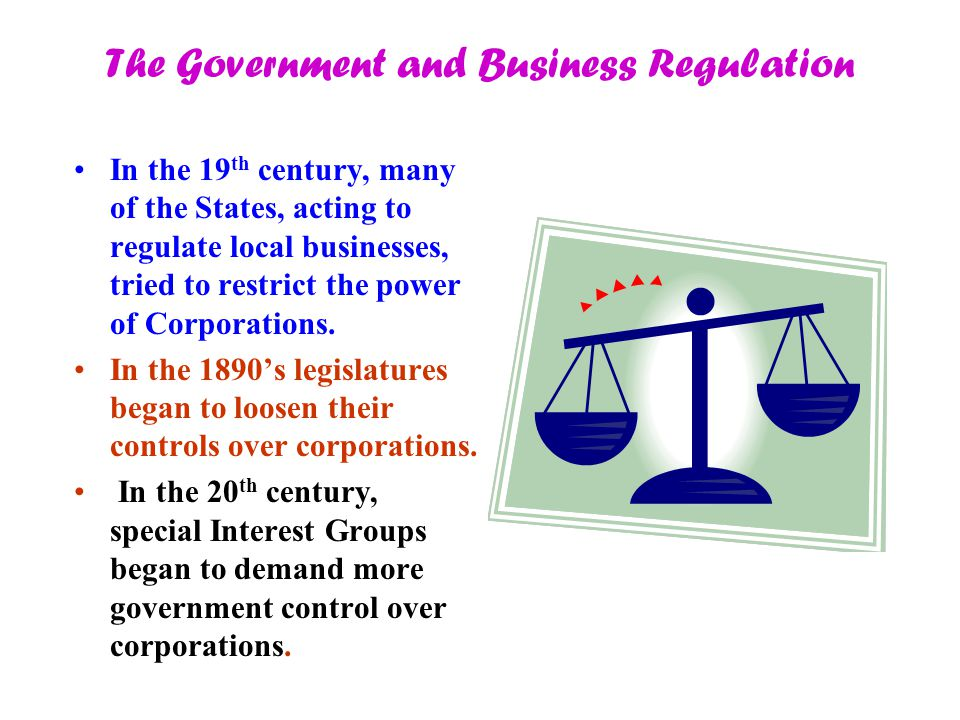 The Government and Business Regulation In the 19 th century, many of the States, acting to regulate local businesses, tried to restrict the power of Corporations.