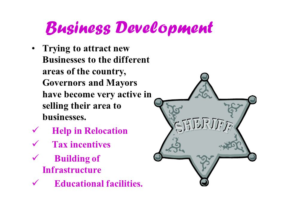 Business Development Trying to attract new Businesses to the different areas of the country, Governors and Mayors have become very active in selling their area to businesses.