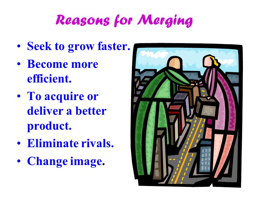 Reasons for Merging Seek to grow faster. Become more efficient. To acquire or deliver a better product. Eliminate rivals. Change image.