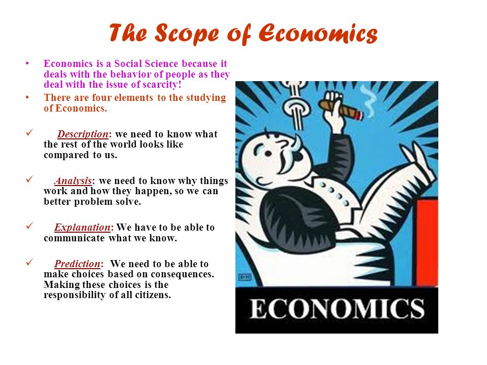 The Scope of Economics Economics is a Social Science because it deals with the behavior of people as they deal with the issue of scarcity! There are f