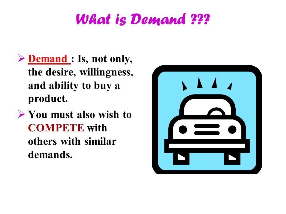 What is Demand ???  Demand : Is, not only, the desire, willingness, and ability to buy a product.  You must also wish to COMPETE with others with si