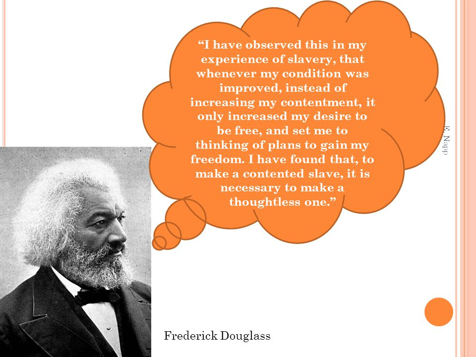 """E. Napp Frederick Douglass """"I have observed this in my experience of slavery, that whenever my condition was improved, instead of increasing my conten"""