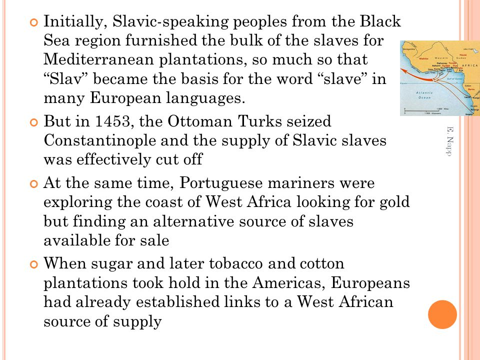 Initially, Slavic-speaking peoples from the Black Sea region furnished the bulk of the slaves for Mediterranean plantations, so much so that Slav became the basis for the word slave in many European languages.