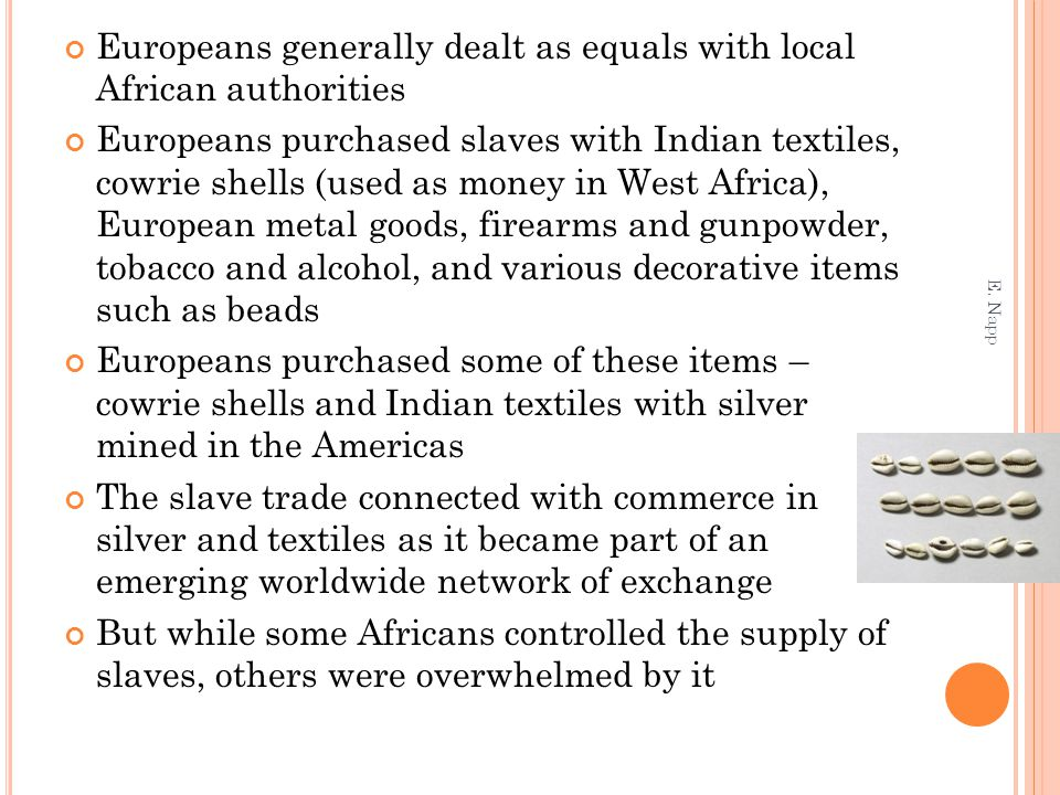 Europeans generally dealt as equals with local African authorities Europeans purchased slaves with Indian textiles, cowrie shells (used as money in West Africa), European metal goods, firearms and gunpowder, tobacco and alcohol, and various decorative items such as beads Europeans purchased some of these items – cowrie shells and Indian textiles with silver mined in the Americas The slave trade connected with commerce in silver and textiles as it became part of an emerging worldwide network of exchange But while some Africans controlled the supply of slaves, others were overwhelmed by it E.