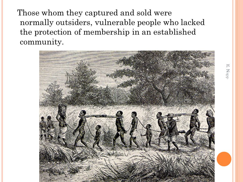 Those whom they captured and sold were normally outsiders, vulnerable people who lacked the protection of membership in an established community.