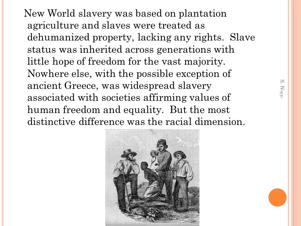 New World slavery was based on plantation agriculture and slaves were treated as dehumanized property, lacking any rights.