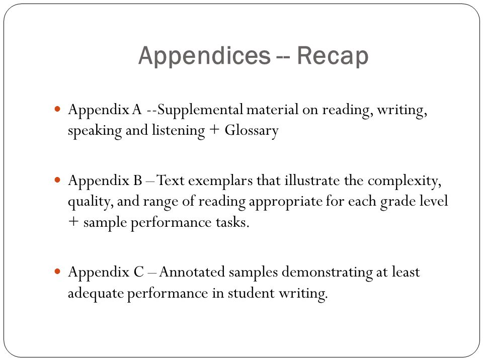 Appendices -- Recap Appendix A --Supplemental material on reading, writing, speaking and listening + Glossary Appendix B – Text exemplars that illustrate the complexity, quality, and range of reading appropriate for each grade level + sample performance tasks.