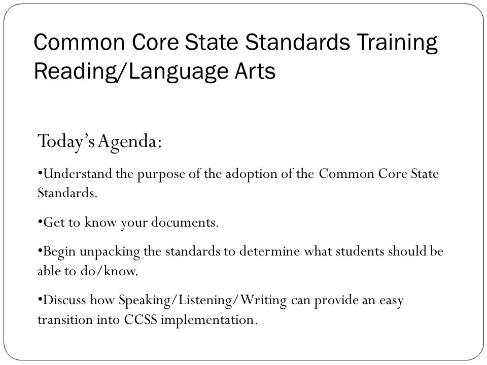Common Core State Standards Training Reading/Language Arts Today's Agenda: Understand the purpose of the adoption of the Common Core State Standards.