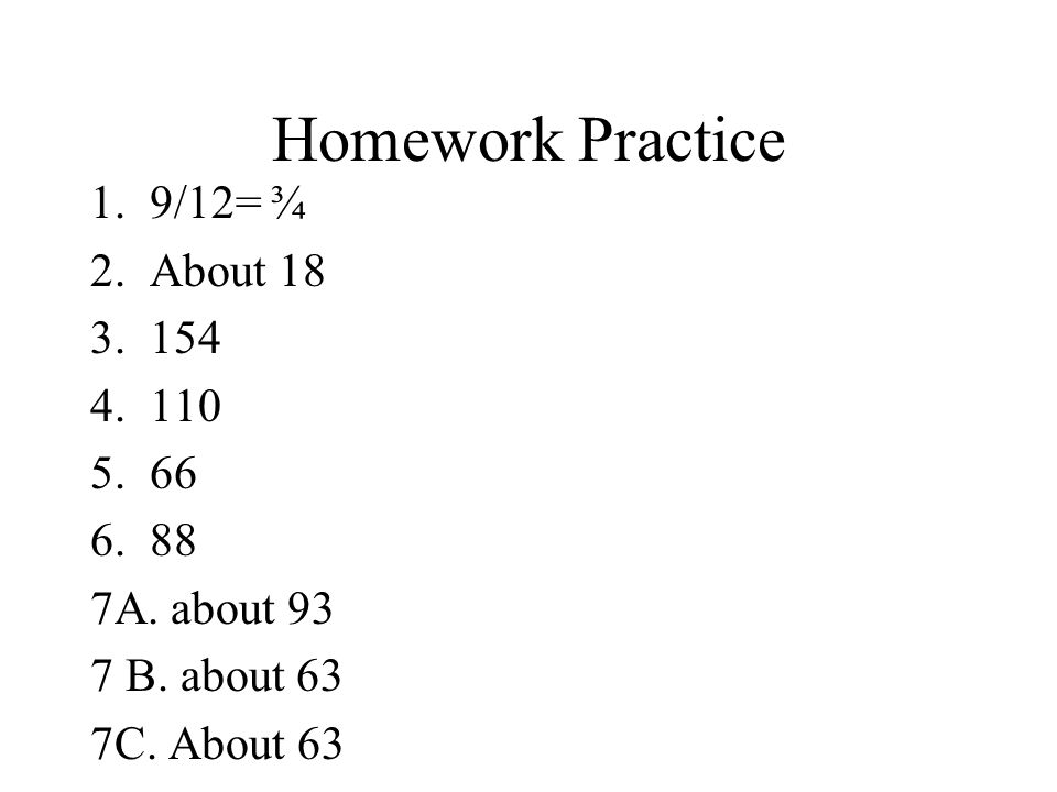 Homework Practice 1.9/12= ¾ 2.About 18 3.154 4.110 5.66 6.88 7A.