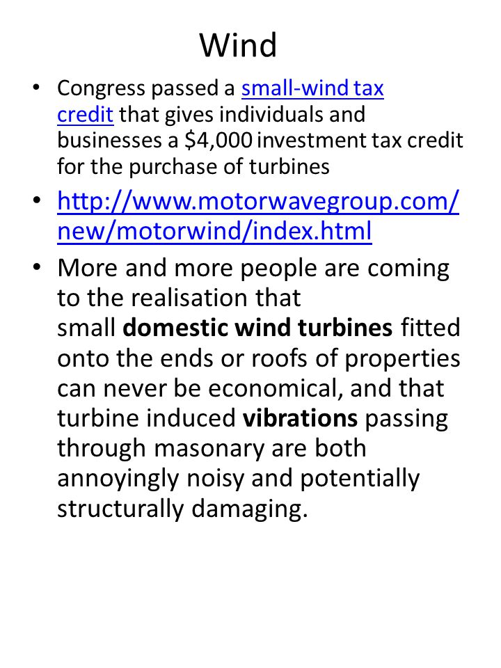 Wind Congress passed a small-wind tax credit that gives individuals and businesses a $4,000 investment tax credit for the purchase of turbinessmall-wind tax credit http://www.motorwavegroup.com/ new/motorwind/index.html http://www.motorwavegroup.com/ new/motorwind/index.html More and more people are coming to the realisation that small domestic wind turbines fitted onto the ends or roofs of properties can never be economical, and that turbine induced vibrations passing through masonary are both annoyingly noisy and potentially structurally damaging.