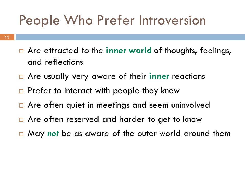 People Who Prefer Introversion 11  Are attracted to the inner world of thoughts, feelings, and reflections  Are usually very aware of their inner reactions  Prefer to interact with people they know  Are often quiet in meetings and seem uninvolved  Are often reserved and harder to get to know  May not be as aware of the outer world around them
