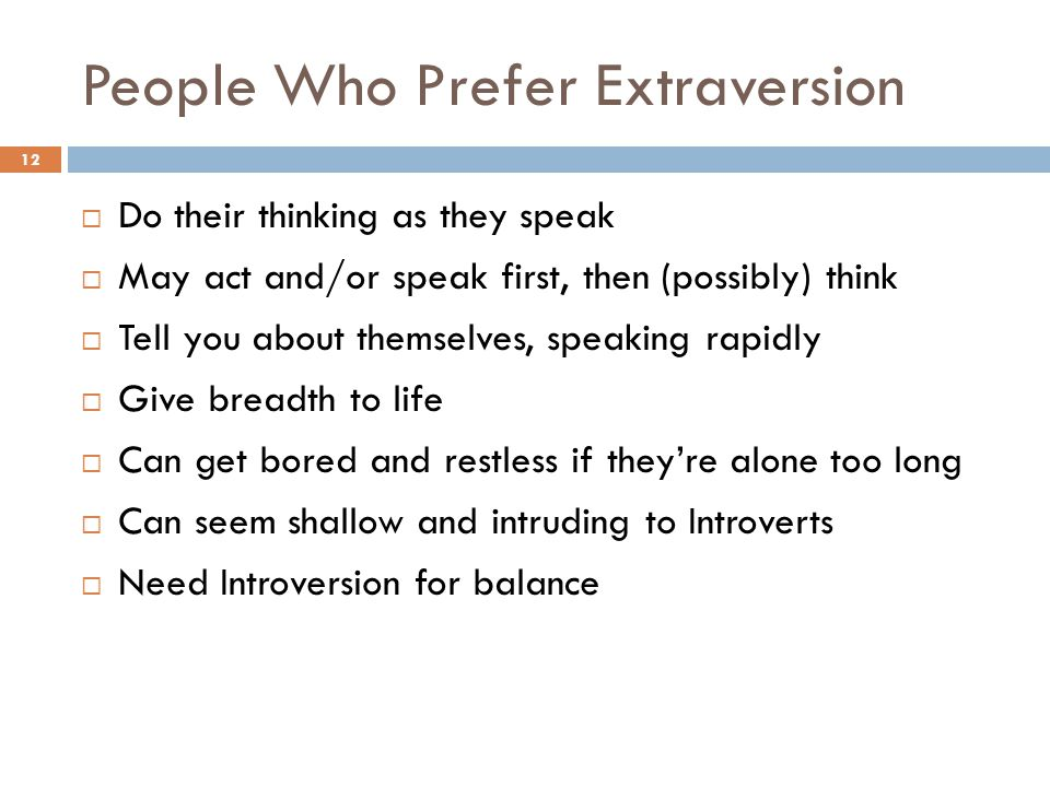 People Who Prefer Extraversion 12  Do their thinking as they speak  May act and/or speak first, then (possibly) think  Tell you about themselves, speaking rapidly  Give breadth to life  Can get bored and restless if they're alone too long  Can seem shallow and intruding to Introverts  Need Introversion for balance