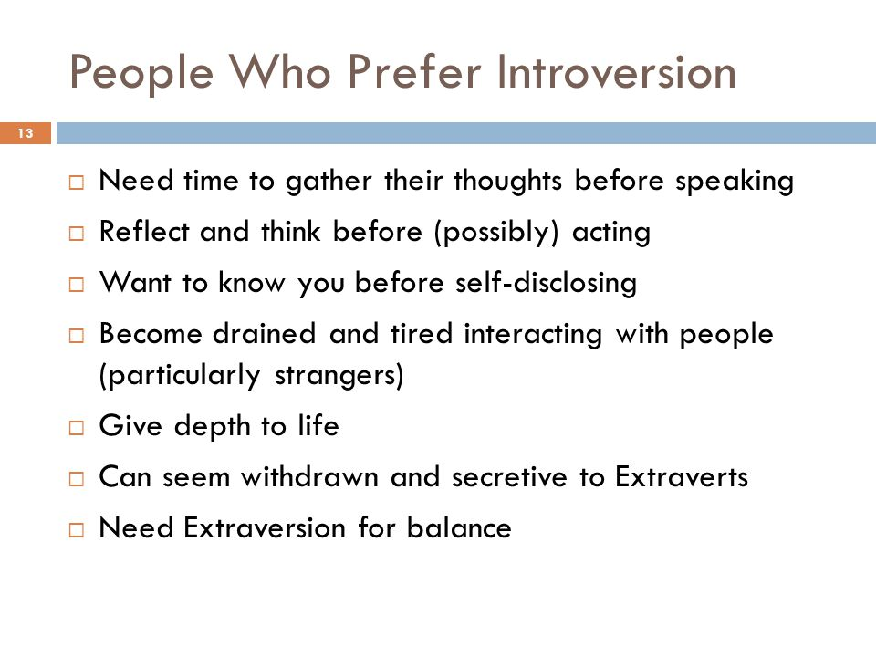 People Who Prefer Introversion 13  Need time to gather their thoughts before speaking  Reflect and think before (possibly) acting  Want to know you before self-disclosing  Become drained and tired interacting with people (particularly strangers)  Give depth to life  Can seem withdrawn and secretive to Extraverts  Need Extraversion for balance