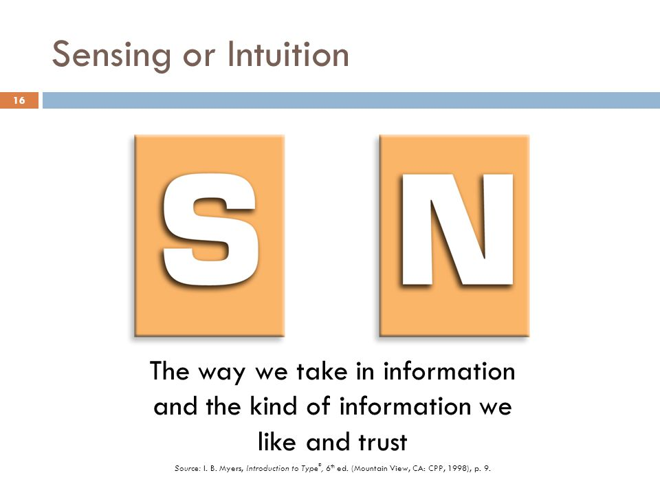 Sensing or Intuition 16 The way we take in information and the kind of information we like and trust Source: I.