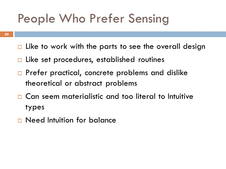 People Who Prefer Sensing 20  Like to work with the parts to see the overall design  Like set procedures, established routines  Prefer practical, concrete problems and dislike theoretical or abstract problems  Can seem materialistic and too literal to Intuitive types  Need Intuition for balance