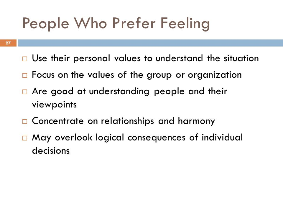 People Who Prefer Feeling 27  Use their personal values to understand the situation  Focus on the values of the group or organization  Are good at understanding people and their viewpoints  Concentrate on relationships and harmony  May overlook logical consequences of individual decisions