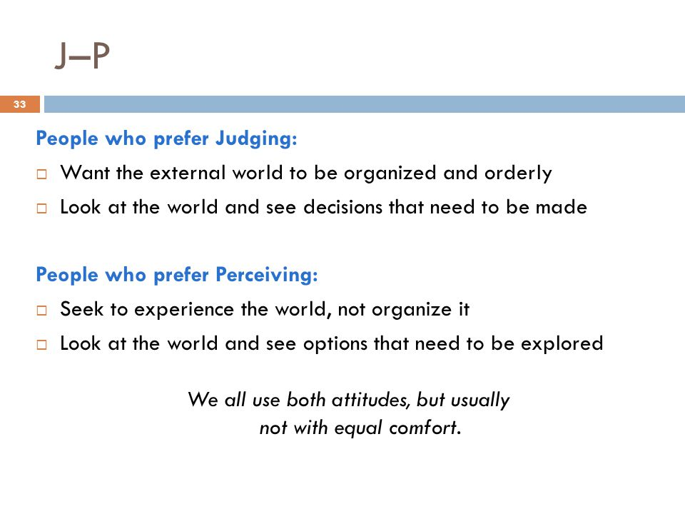 J–P 33 People who prefer Judging:  Want the external world to be organized and orderly  Look at the world and see decisions that need to be made People who prefer Perceiving:  Seek to experience the world, not organize it  Look at the world and see options that need to be explored We all use both attitudes, but usually not with equal comfort.