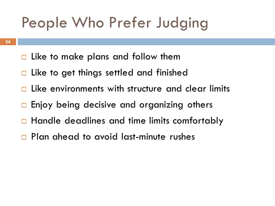 People Who Prefer Judging 34  Like to make plans and follow them  Like to get things settled and finished  Like environments with structure and clear limits  Enjoy being decisive and organizing others  Handle deadlines and time limits comfortably  Plan ahead to avoid last-minute rushes