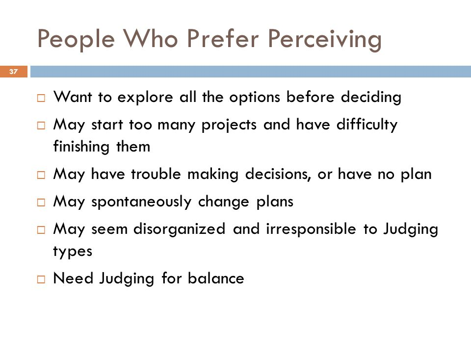 People Who Prefer Perceiving 37  Want to explore all the options before deciding  May start too many projects and have difficulty finishing them  May have trouble making decisions, or have no plan  May spontaneously change plans  May seem disorganized and irresponsible to Judging types  Need Judging for balance