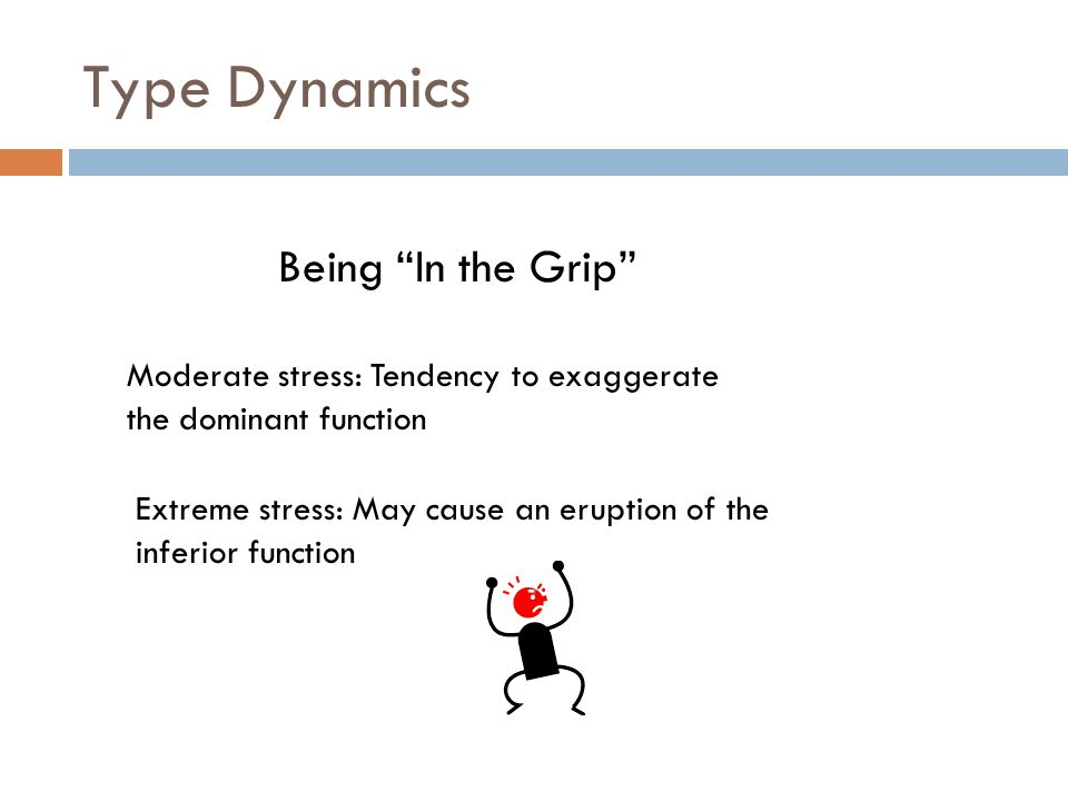 Type Dynamics Being In the Grip Moderate stress: Tendency to exaggerate the dominant function Extreme stress: May cause an eruption of the inferior function