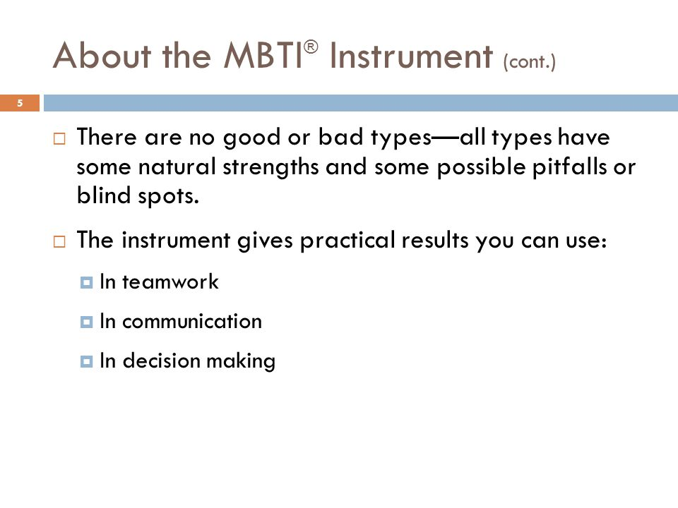 About the MBTI ® Instrument (cont.) 5  There are no good or bad types—all types have some natural strengths and some possible pitfalls or blind spots.