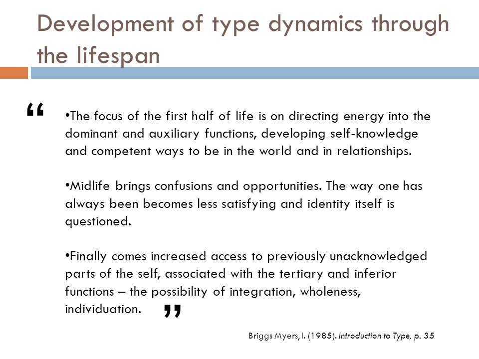Development of type dynamics through the lifespan The focus of the first half of life is on directing energy into the dominant and auxiliary functions, developing self-knowledge and competent ways to be in the world and in relationships.