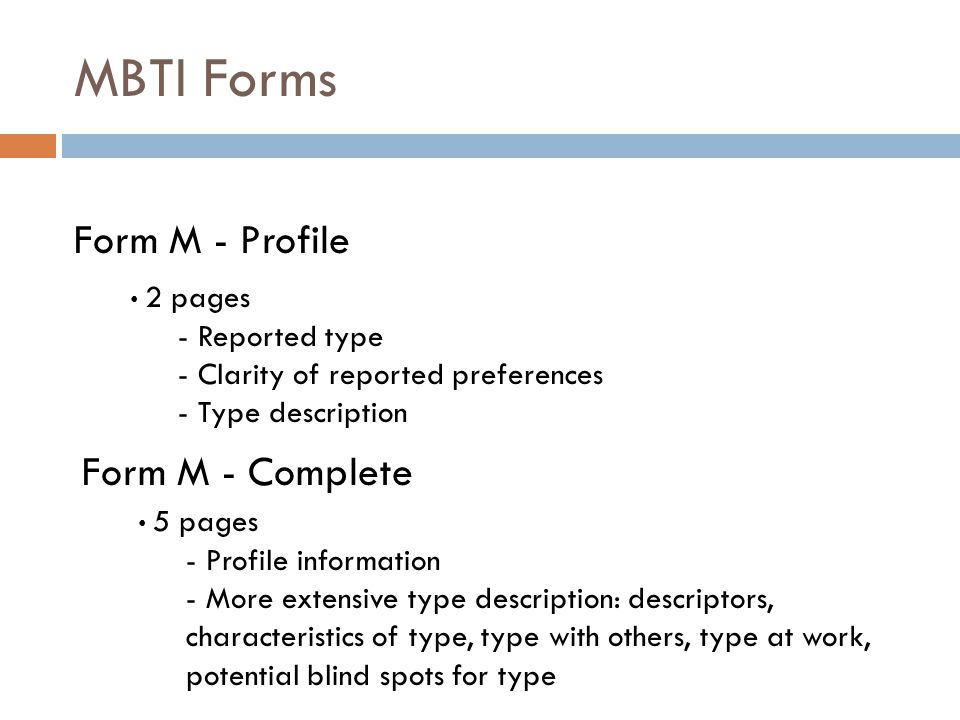 MBTI Forms Form M - Profile 2 pages - Reported type - Clarity of reported preferences - Type description Form M - Complete 5 pages - Profile information - More extensive type description: descriptors, characteristics of type, type with others, type at work, potential blind spots for type