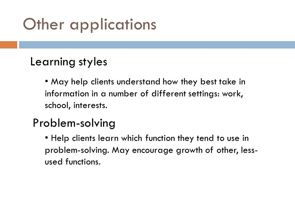 Other applications Learning styles May help clients understand how they best take in information in a number of different settings: work, school, interests.