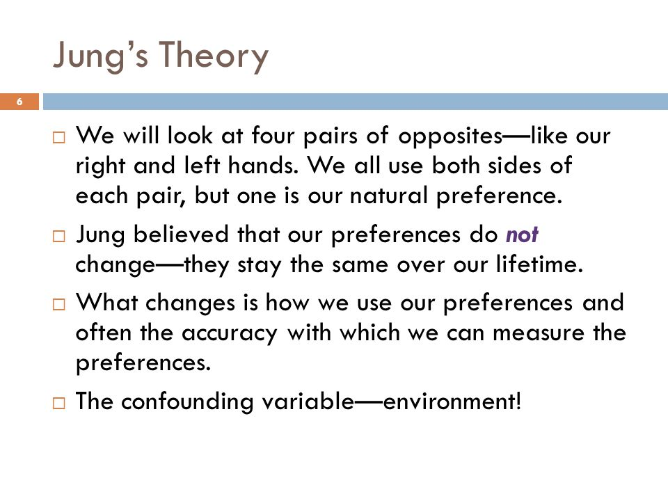 Jung's Theory 6  We will look at four pairs of opposites—like our right and left hands.