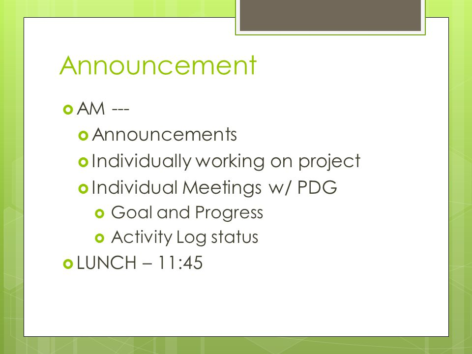 Announcement  AM ---  Announcements  Individually working on project  Individual Meetings w/ PDG  Goal and Progress  Activity Log status  LUNCH – 11:45