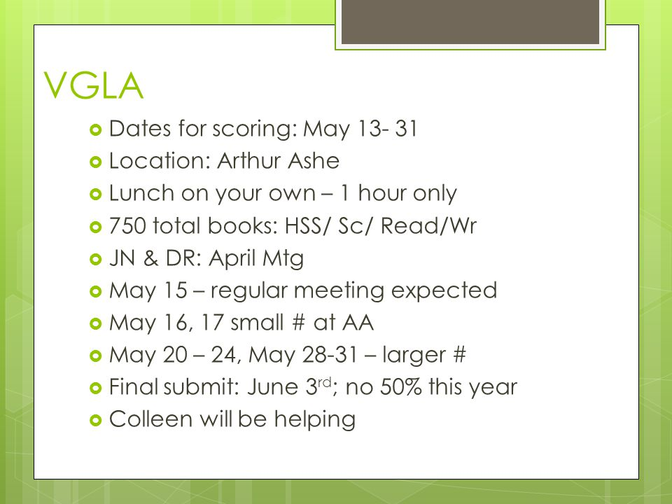 VGLA  Dates for scoring: May 13- 31  Location: Arthur Ashe  Lunch on your own – 1 hour only  750 total books: HSS/ Sc/ Read/Wr  JN & DR: April Mtg  May 15 – regular meeting expected  May 16, 17 small # at AA  May 20 – 24, May 28-31 – larger #  Final submit: June 3 rd ; no 50% this year  Colleen will be helping