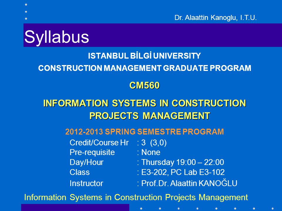 Dr. Alaattin Kanoglu, I.T.U. Information Systems in Construction Projects Management Syllabus ISTANBUL BİLGİ UNIVERSITY CONSTRUCTION MANAGEMENT GRADUA