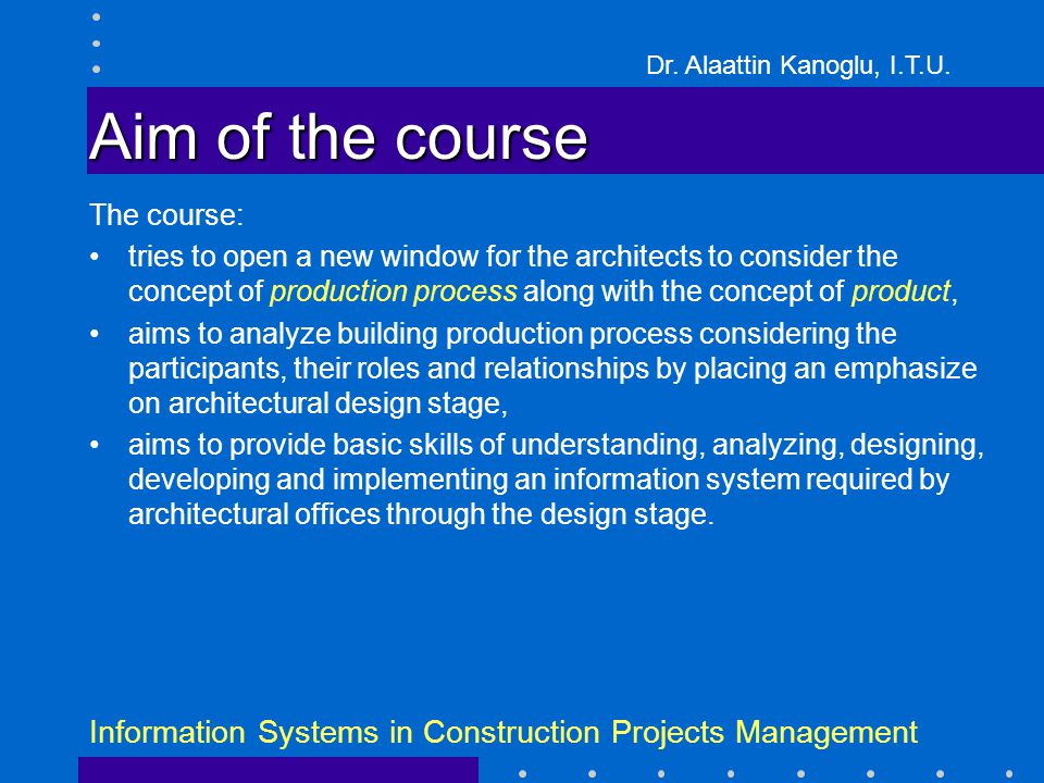 Dr. Alaattin Kanoglu, I.T.U. Information Systems in Construction Projects Management Aim of the course The course: tries to open a new window for the